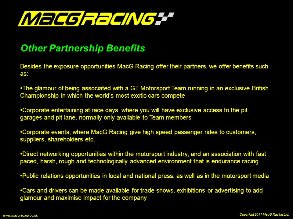 Other Partnership Benefits Besides the exposure opportunities MacG Racing offer their partners, we offer benefits such as: The glamour of being associated with a GT Motorsport Team running in an exclusive British Championship in which the worlds most exotic cars compete Corporate entertaining at race days, where you will have exclusive access to the pit garages and pit lane, normally only available to Team members Corporate events, where MacG Racing give high speed passenger rides to customers, suppliers, shareholders etc.