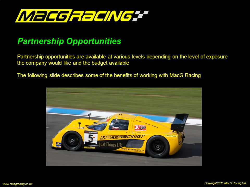 Partnership Opportunities Partnership opportunities are available at various levels depending on the level of exposure the company would like and the budget available The following slide describes some of the benefits of working with MacG Racing Copyright 2011 MacG Racing Ltd.