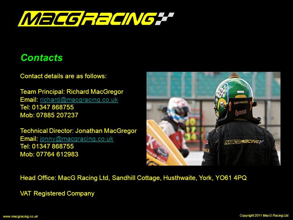 Contacts Contact details are as follows: Team Principal: Richard MacGregor Email: richard@macgracing.co.ukrichard@macgracing.co.uk Tel: 01347 868755 Mob: 07885 207237 Technical Director: Jonathan MacGregor Email: jonny@macgracing.co.ukjonny@macgracing.co.uk Tel: 01347 868755 Mob: 07764 612983 Head Office: MacG Racing Ltd, Sandhill Cottage, Husthwaite, York, YO61 4PQ VAT Registered Company Copyright 2011 MacG Racing Ltd.
