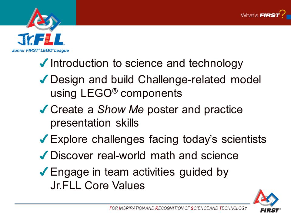 F OR I NSPIRATION AND R ECOGNITION OF S CIENCE AND T ECHNOLOGY Introduction to science and technology Design and build Challenge-related model using LEGO ® components Create a Show Me poster and practice presentation skills Explore challenges facing todays scientists Discover real-world math and science Engage in team activities guided by Jr.FLL Core Values