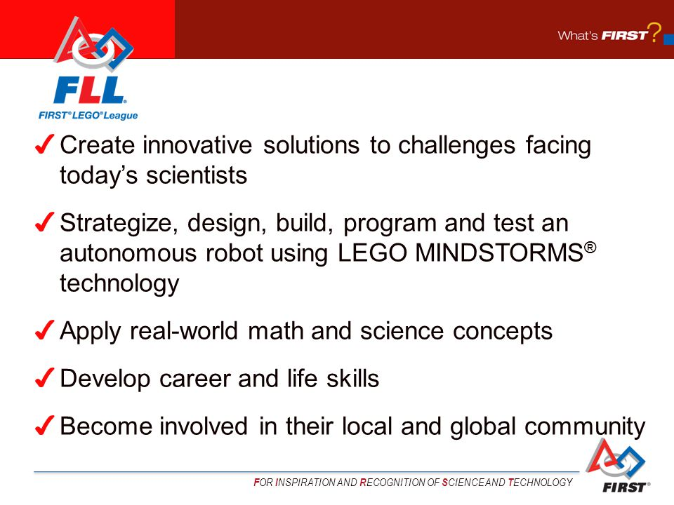 F OR I NSPIRATION AND R ECOGNITION OF S CIENCE AND T ECHNOLOGY Create innovative solutions to challenges facing todays scientists Strategize, design, build, program and test an autonomous robot using LEGO MINDSTORMS ® technology Apply real-world math and science concepts Develop career and life skills Become involved in their local and global community
