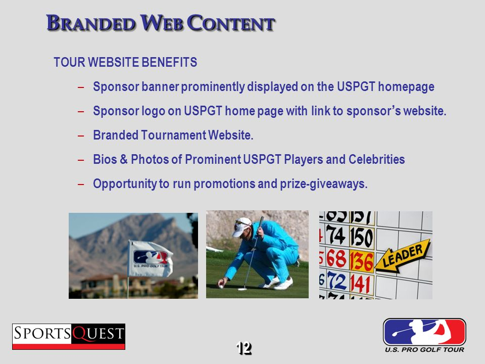 12 TOUR WEBSITE BENEFITS – Sponsor banner prominently displayed on the USPGT homepage – Sponsor logo on USPGT home page with link to sponsor s website.