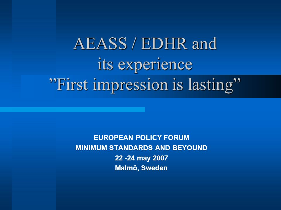 AEASS / EDHR and its experience First impression is lasting EUROPEAN POLICY FORUM MINIMUM STANDARDS AND BEYOUND 22 -24 may 2007 Malmö, Sweden