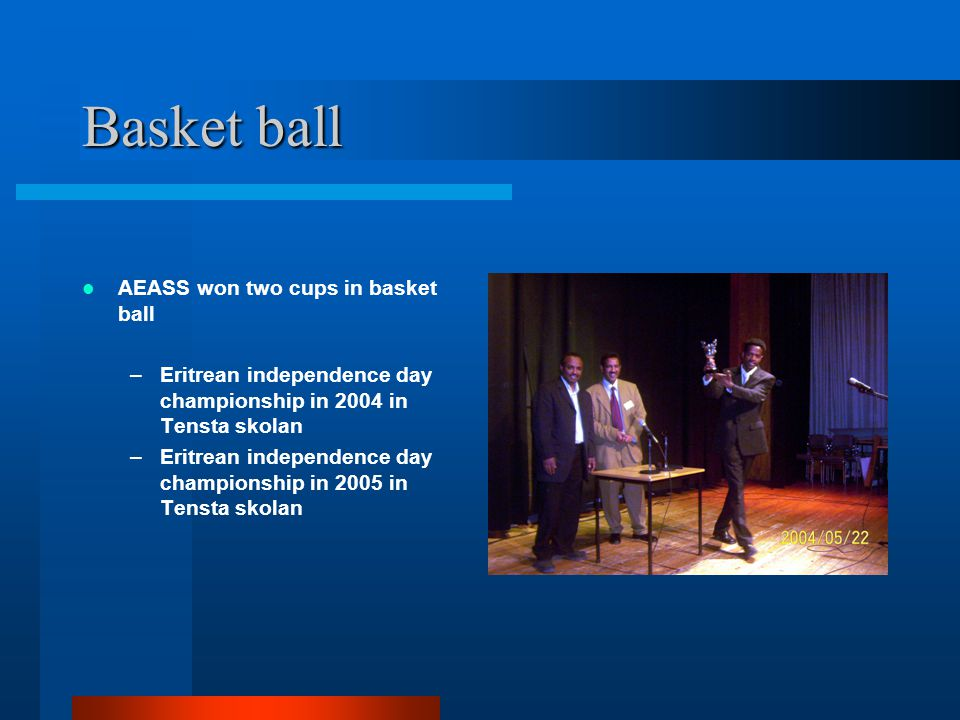 Basket ball AEASS won two cups in basket ball –Eritrean independence day championship in 2004 in Tensta skolan –Eritrean independence day championship in 2005 in Tensta skolan