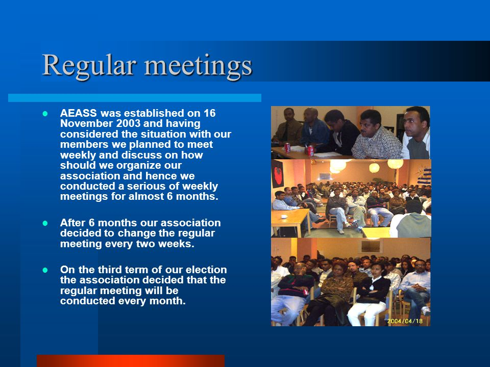 Regular meetings AEASS was established on 16 November 2003 and having considered the situation with our members we planned to meet weekly and discuss