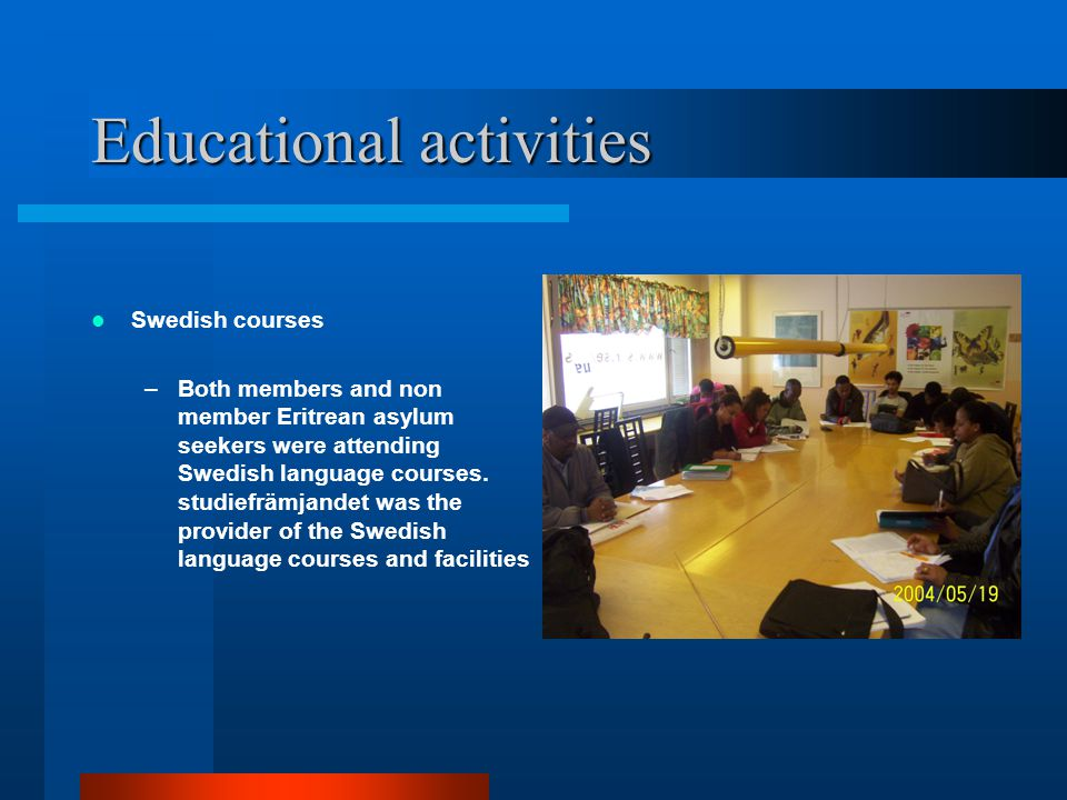 Educational activities Swedish courses –Both members and non member Eritrean asylum seekers were attending Swedish language courses. studiefrämjandet