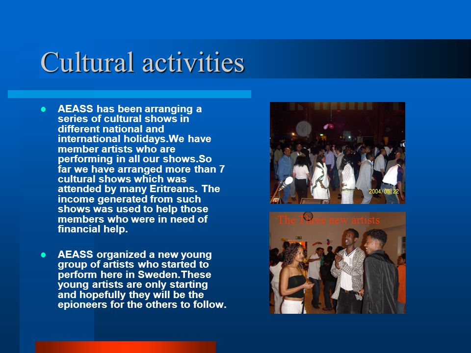 Cultural activities AEASS has been arranging a series of cultural shows in different national and international holidays.We have member artists who are performing in all our shows.So far we have arranged more than 7 cultural shows which was attended by many Eritreans.