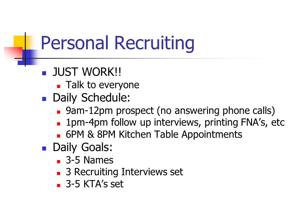 Personal Recruiting JUST WORK!! Talk to everyone Daily Schedule: 9am-12pm prospect (no answering phone calls) 1pm-4pm follow up interviews, printing F