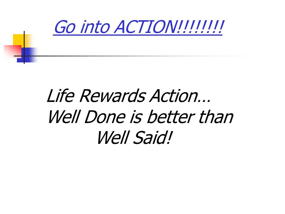 Life Rewards Action… Well Done is better than Well Said! Go into ACTION!!!!!!!!