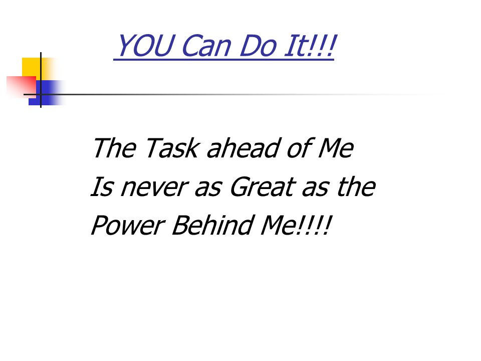 The Task ahead of Me Is never as Great as the Power Behind Me!!!! YOU Can Do It!!!