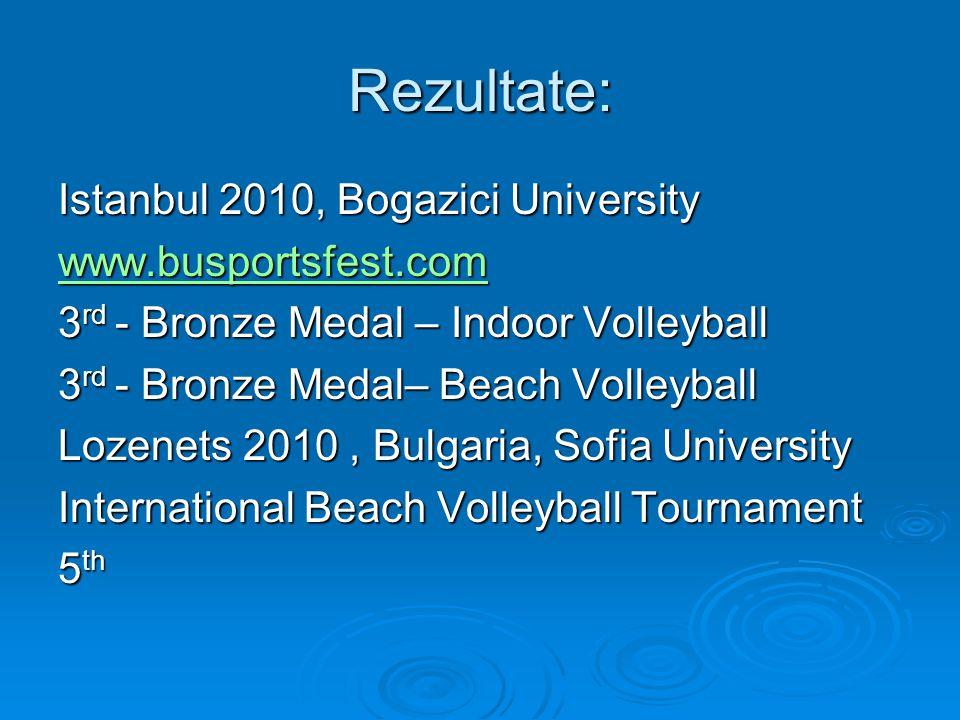 Rezultate: Istanbul 2010, Bogazici University www.busportsfest.com 3 rd - Bronze Medal – Indoor Volleyball 3 rd - Bronze Medal– Beach Volleyball Lozenets 2010, Bulgaria, Sofia University International Beach Volleyball Tournament 5 th