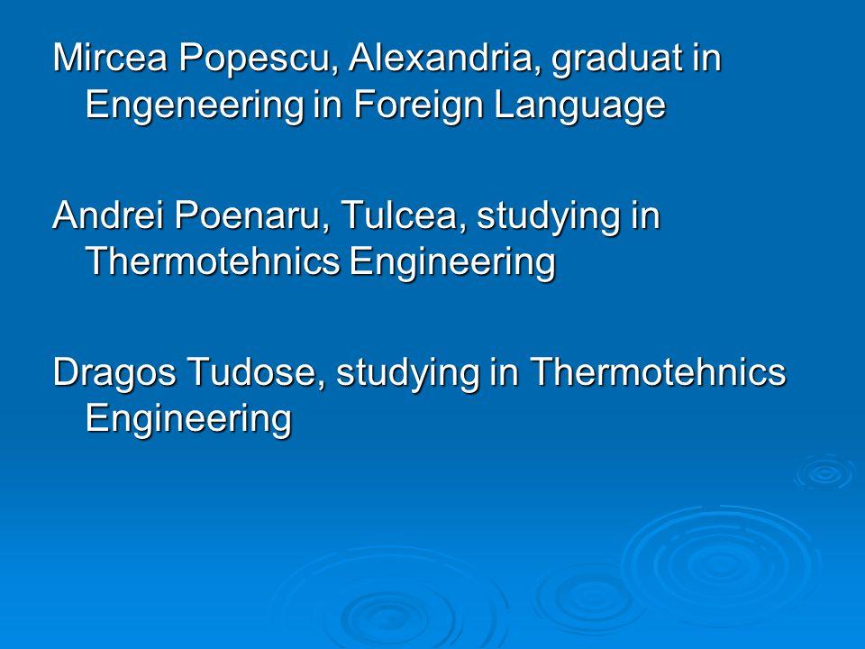 Mircea Popescu, Alexandria, graduat in Engeneering in Foreign Language Andrei Poenaru, Tulcea, studying in Thermotehnics Engineering Dragos Tudose, studying in Thermotehnics Engineering