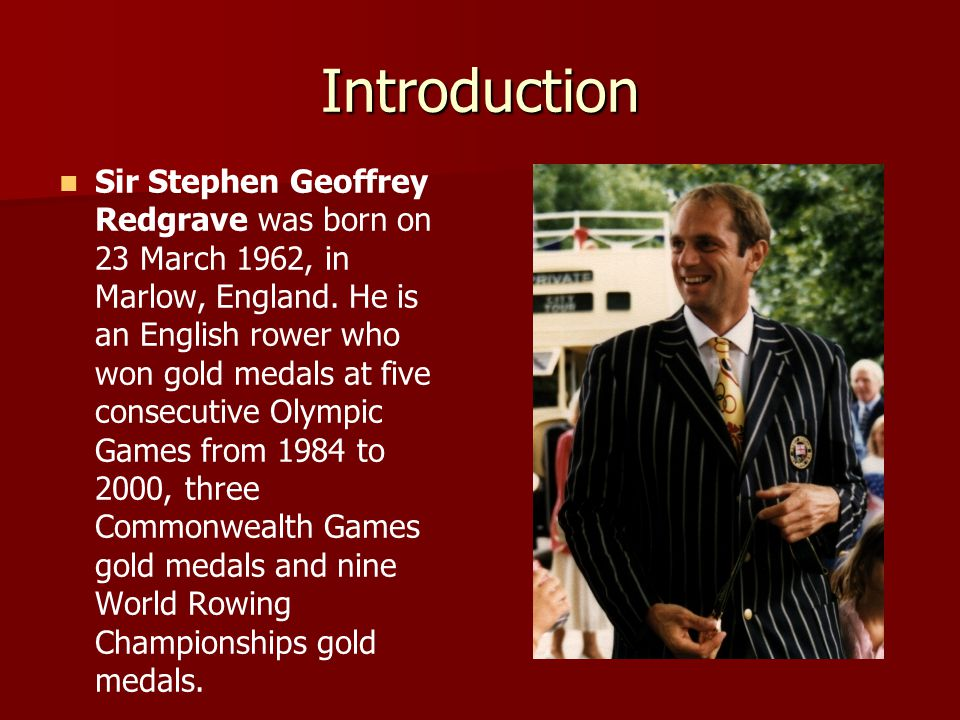 Introduction Sir Stephen Geoffrey Redgrave was born on 23 March 1962, in Marlow, England.