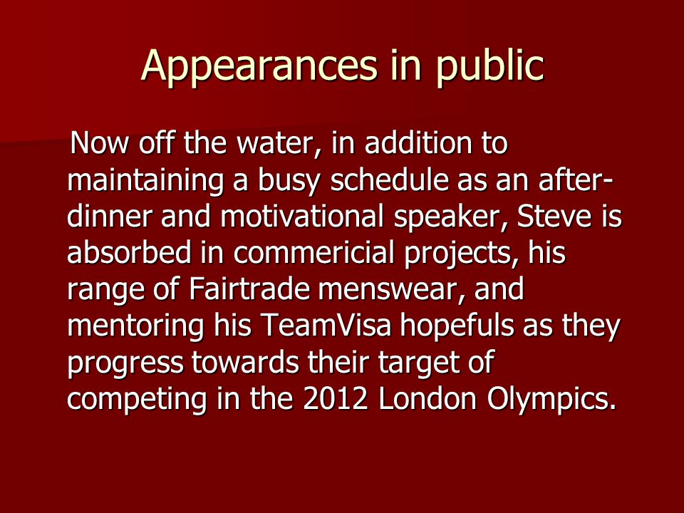 Appearances in public Now off the water, in addition to maintaining a busy schedule as an after- dinner and motivational speaker, Steve is absorbed in commericial projects, his range of Fairtrade menswear, and mentoring his TeamVisa hopefuls as they progress towards their target of competing in the 2012 London Olympics.
