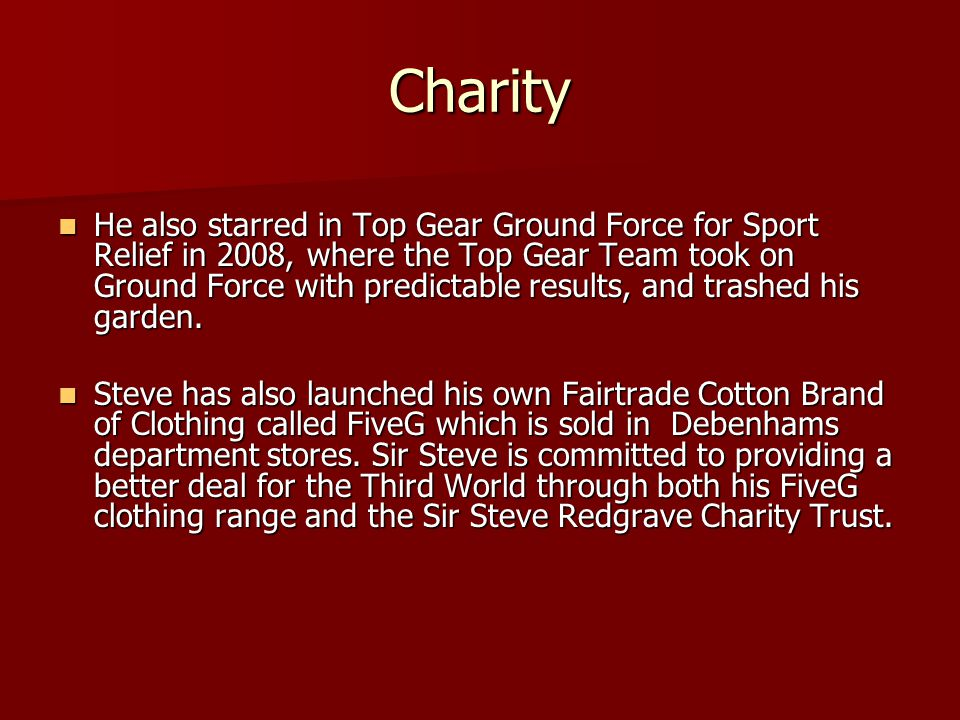 Charity He also starred in Top Gear Ground Force for Sport Relief in 2008, where the Top Gear Team took on Ground Force with predictable results, and trashed his garden.