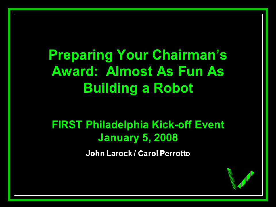 JAW Preparing Your Chairmans Award: Almost As Fun As Building a Robot FIRST Philadelphia Kick-off Event January 5, 2008 John Larock / Carol Perrotto
