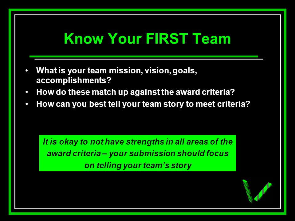 Know Your FIRST Team What is your team mission, vision, goals, accomplishments? How do these match up against the award criteria? How can you best tel