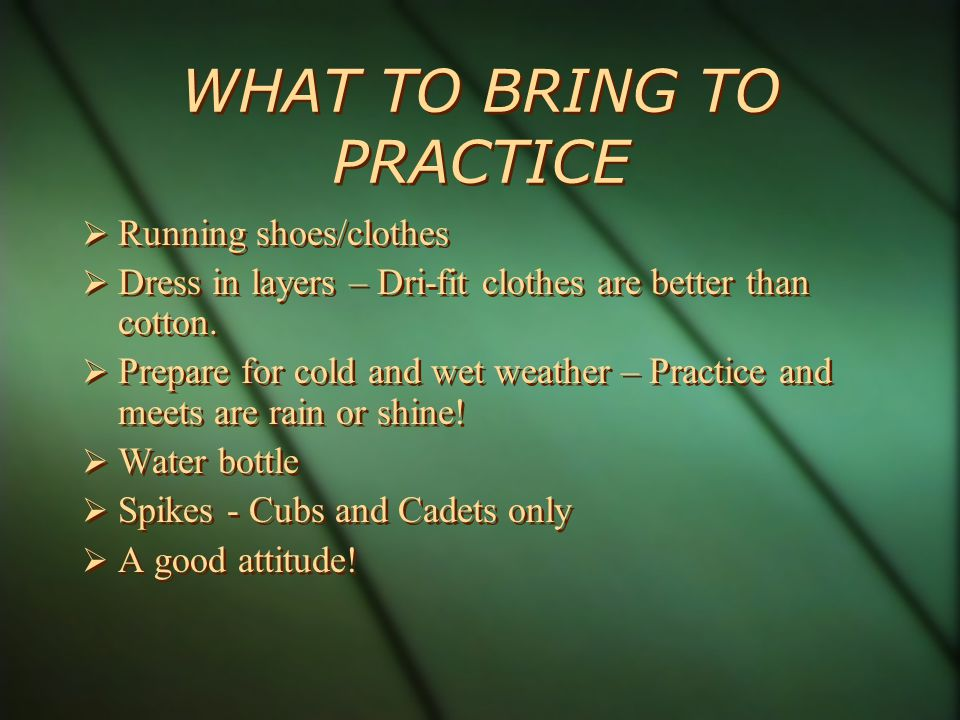 WHAT TO BRING TO PRACTICE Running shoes/clothes Dress in layers – Dri-fit clothes are better than cotton.