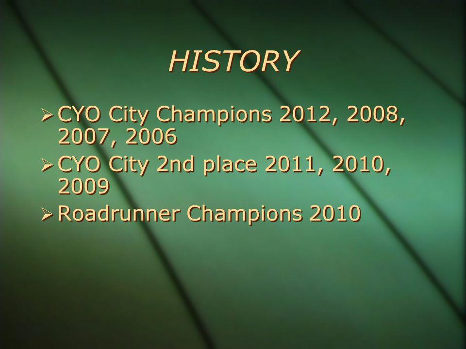 HISTORY CYO City Champions 2012, 2008, 2007, 2006 CYO City 2nd place 2011, 2010, 2009 Roadrunner Champions 2010 CYO City Champions 2012, 2008, 2007, 2006 CYO City 2nd place 2011, 2010, 2009 Roadrunner Champions 2010
