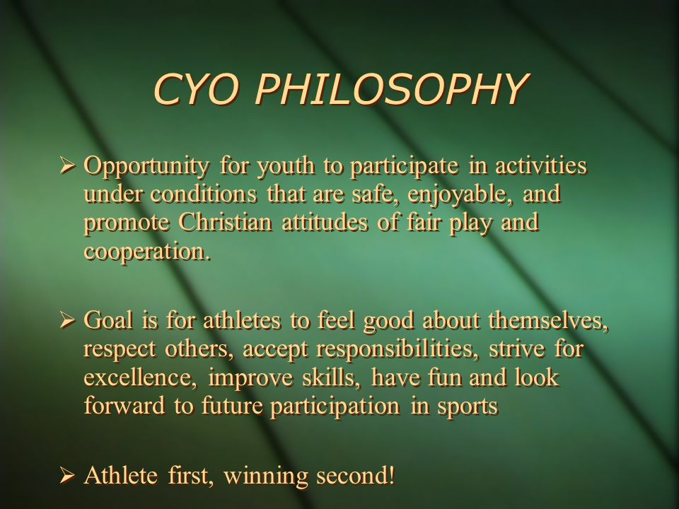 CYO PHILOSOPHY Opportunity for youth to participate in activities under conditions that are safe, enjoyable, and promote Christian attitudes of fair play and cooperation.