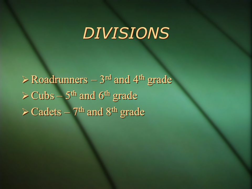 DIVISIONS Roadrunners – 3 rd and 4 th grade Cubs – 5 th and 6 th grade Cadets – 7 th and 8 th grade Roadrunners – 3 rd and 4 th grade Cubs – 5 th and 6 th grade Cadets – 7 th and 8 th grade