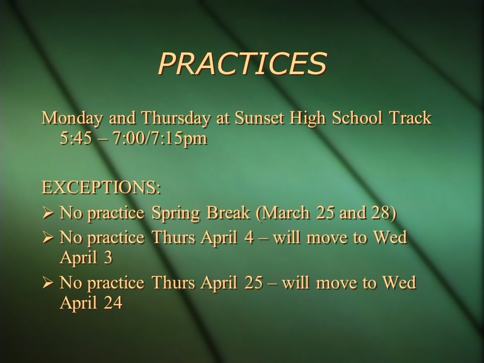 PRACTICES Monday and Thursday at Sunset High School Track 5:45 – 7:00/7:15pm EXCEPTIONS: No practice Spring Break (March 25 and 28) No practice Thurs April 4 – will move to Wed April 3 No practice Thurs April 25 – will move to Wed April 24 Monday and Thursday at Sunset High School Track 5:45 – 7:00/7:15pm EXCEPTIONS: No practice Spring Break (March 25 and 28) No practice Thurs April 4 – will move to Wed April 3 No practice Thurs April 25 – will move to Wed April 24