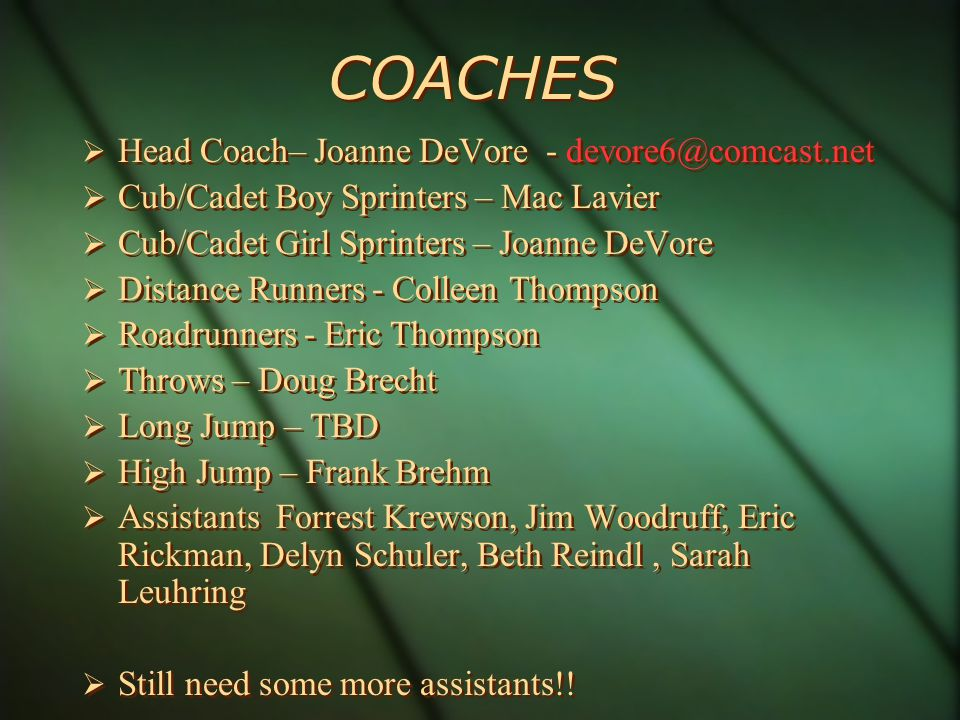 COACHES Head Coach– Joanne DeVore - Cub/Cadet Boy Sprinters – Mac Lavier Cub/Cadet Girl Sprinters – Joanne DeVore Distance Runners - Colleen Thompson Roadrunners - Eric Thompson Throws – Doug Brecht Long Jump – TBD High Jump – Frank Brehm Assistants Forrest Krewson, Jim Woodruff, Eric Rickman, Delyn Schuler, Beth Reindl, Sarah Leuhring Still need some more assistants!.