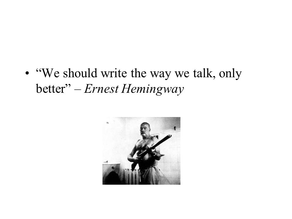 We should write the way we talk, only better – Ernest Hemingway