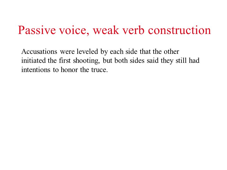 Passive voice, weak verb construction Accusations were leveled by each side that the other initiated the first shooting, but both sides said they still had intentions to honor the truce.