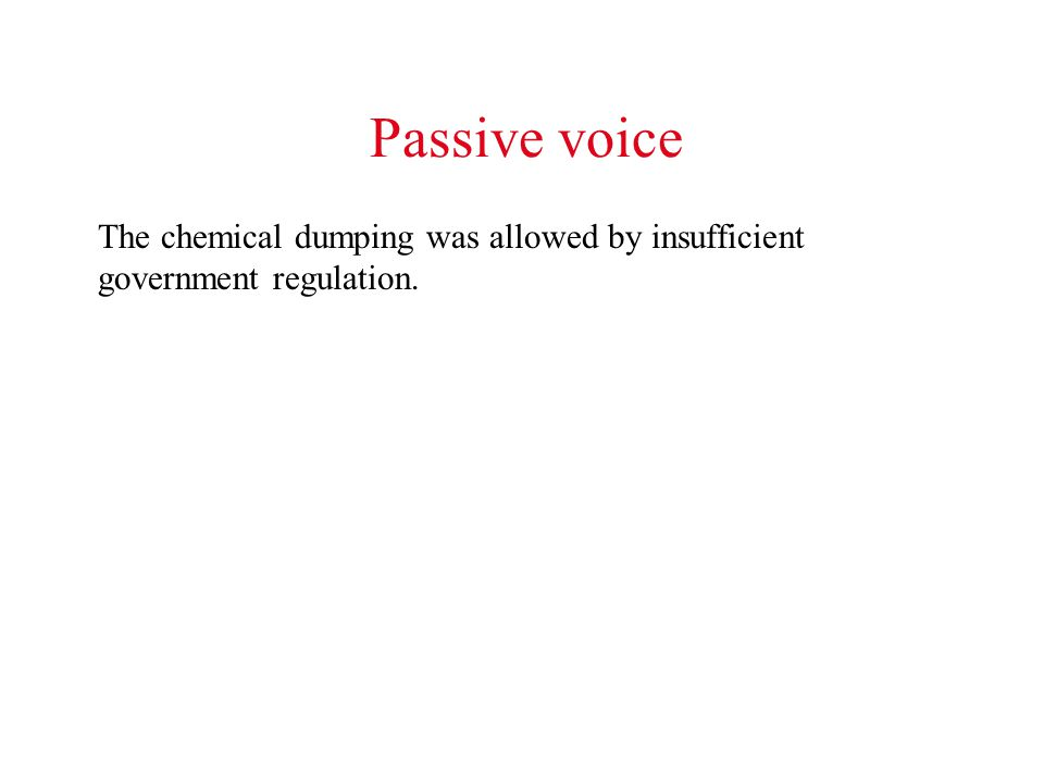 Passive voice The chemical dumping was allowed by insufficient government regulation.