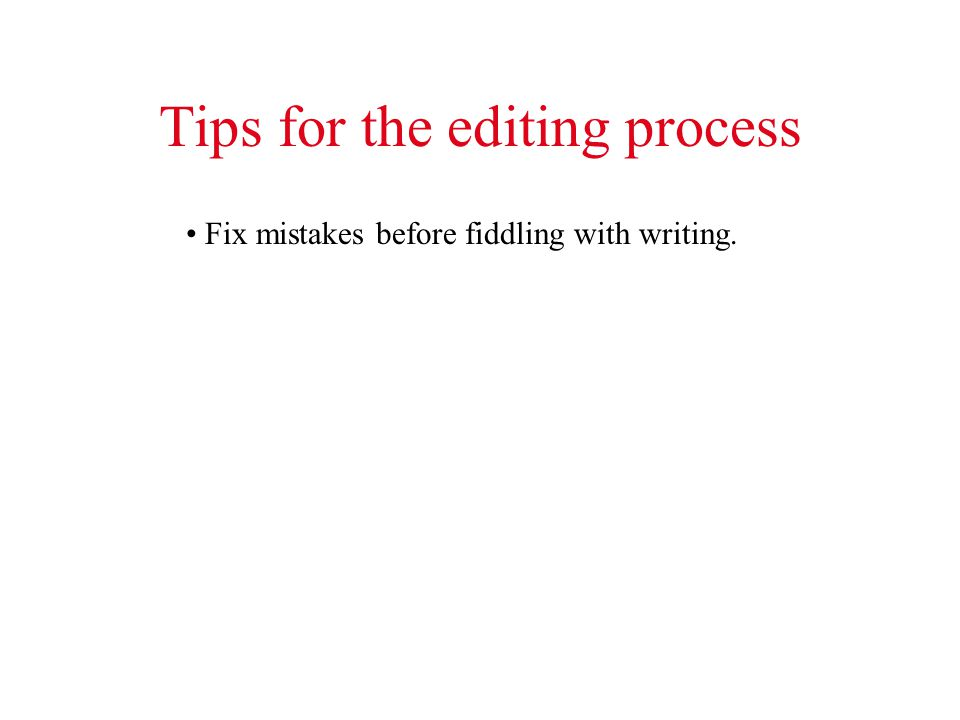 Tips for the editing process Fix mistakes before fiddling with writing.