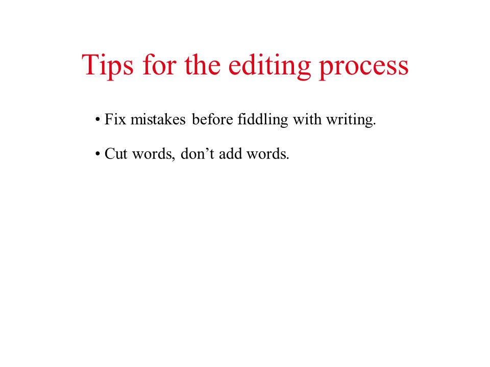 Tips for the editing process Fix mistakes before fiddling with writing. Cut words, dont add words.