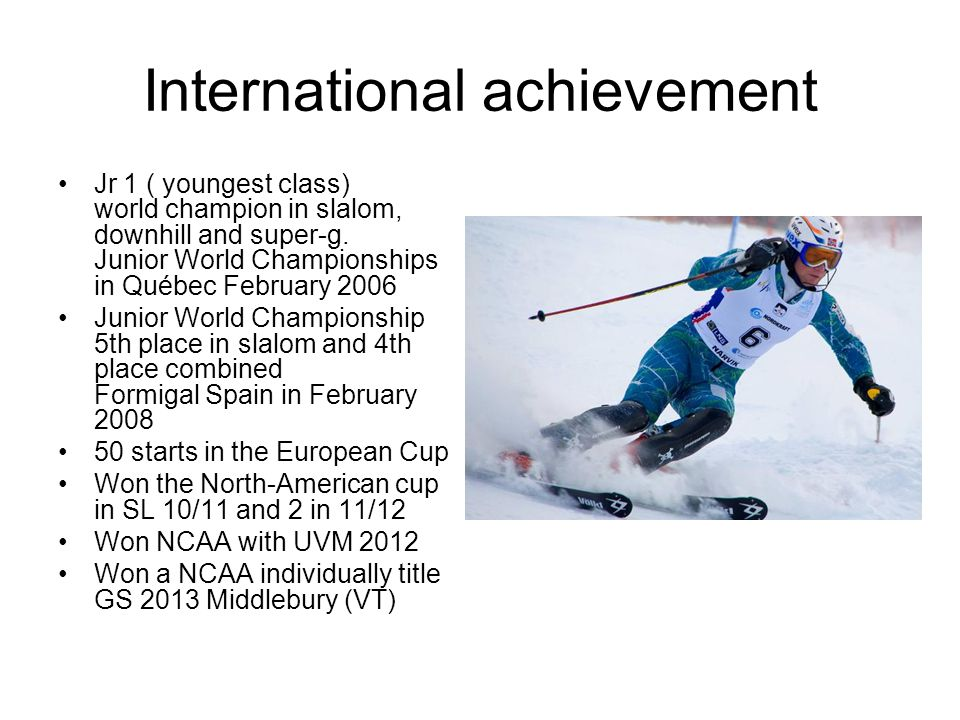 International achievement Jr 1 ( youngest class) world champion in slalom, downhill and super-g.