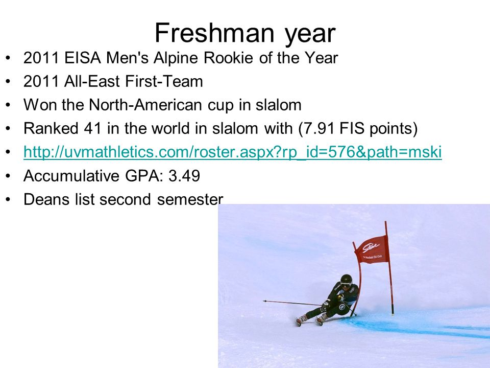 Freshman year 2011 EISA Men s Alpine Rookie of the Year 2011 All-East First-Team Won the North-American cup in slalom Ranked 41 in the world in slalom with (7.91 FIS points) http://uvmathletics.com/roster.aspx rp_id=576&path=mski Accumulative GPA: 3.49 Deans list second semester