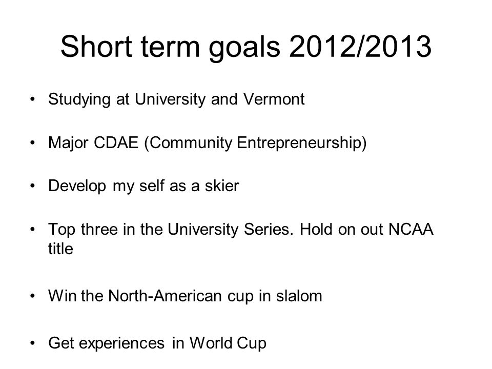 Short term goals 2012/2013 Studying at University and Vermont Major CDAE (Community Entrepreneurship) Develop my self as a skier Top three in the University Series.