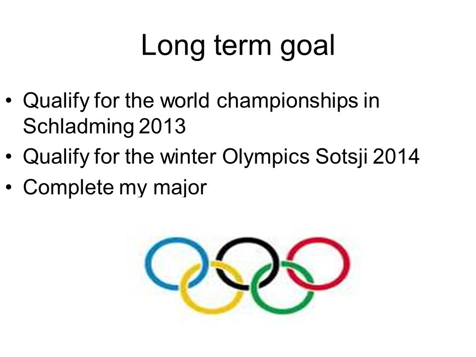 Long term goal Qualify for the world championships in Schladming 2013 Qualify for the winter Olympics Sotsji 2014 Complete my major