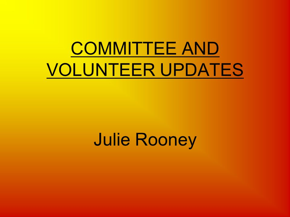 COMMITTEE AND VOLUNTEER UPDATES Julie Rooney
