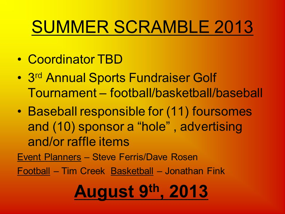 SUMMER SCRAMBLE 2013 Coordinator TBD 3 rd Annual Sports Fundraiser Golf Tournament – football/basketball/baseball Baseball responsible for (11) foursomes and (10) sponsor a hole, advertising and/or raffle items Event Planners – Steve Ferris/Dave Rosen Football – Tim Creek Basketball – Jonathan Fink August 9 th, 2013