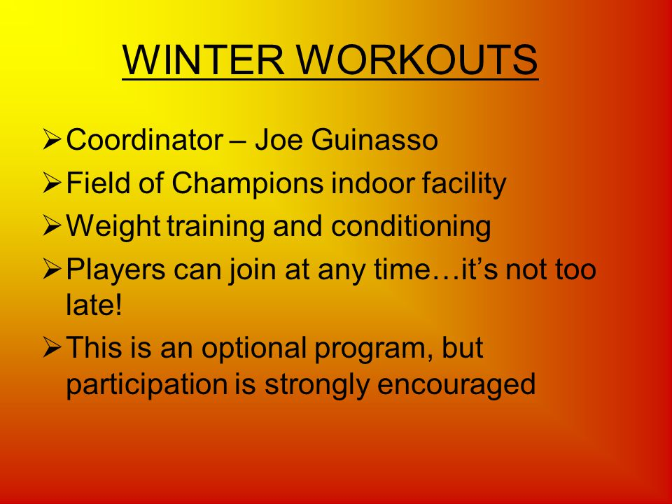 WINTER WORKOUTS Coordinator – Joe Guinasso Field of Champions indoor facility Weight training and conditioning Players can join at any time…its not too late.