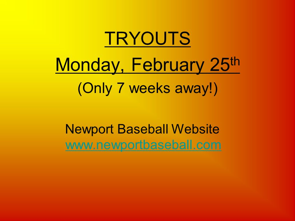 TRYOUTS Monday, February 25 th (Only 7 weeks away!) Newport Baseball Website www.newportbaseball.comwww.newportbaseball.com