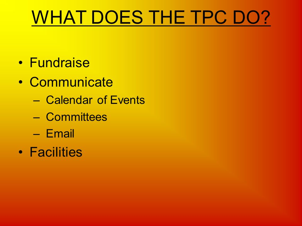 WHAT DOES THE TPC DO Fundraise Communicate – Calendar of Events – Committees –  Facilities