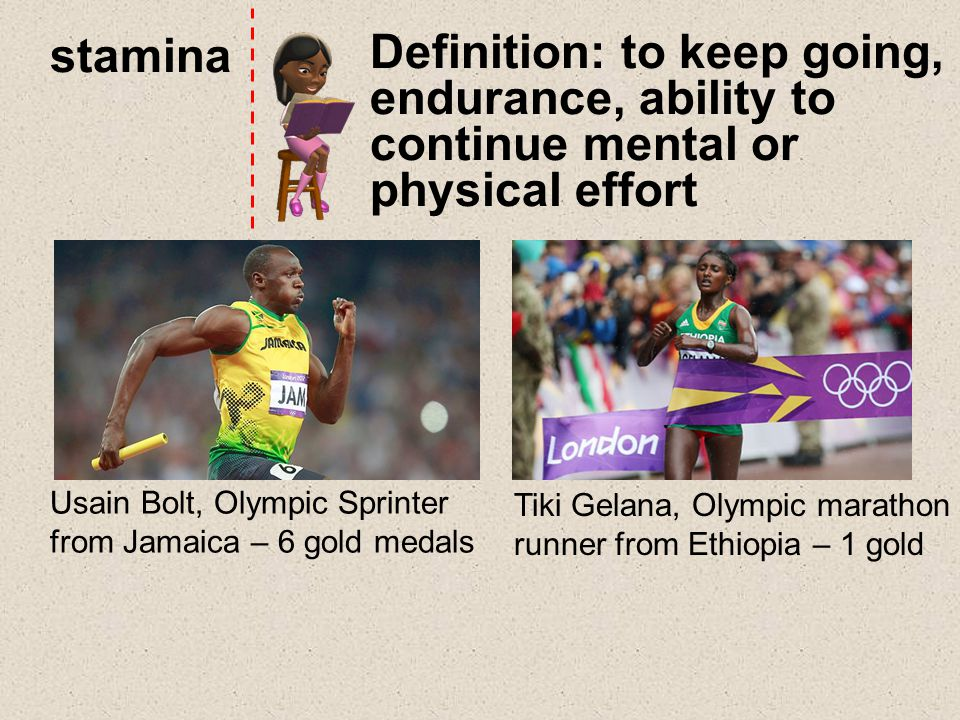 stamina Definition: to keep going, endurance, ability to continue mental or physical effort Usain Bolt, Olympic Sprinter from Jamaica – 6 gold medals Tiki Gelana, Olympic marathon runner from Ethiopia – 1 gold