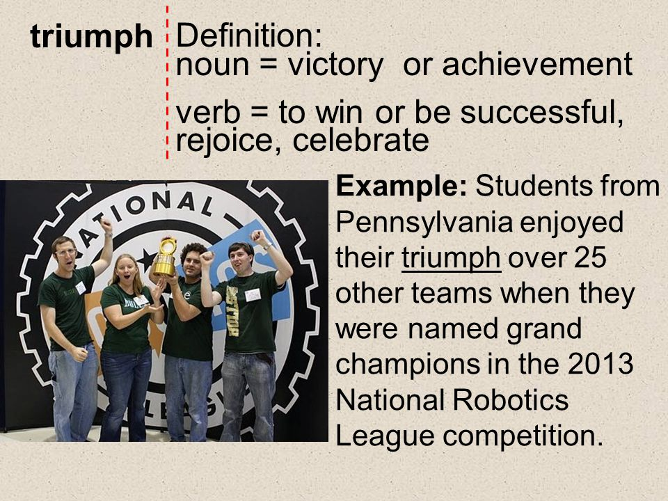 triumph Definition: noun = victory or achievement verb = to win or be successful, rejoice, celebrate Example: Students from Pennsylvania enjoyed their triumph over 25 other teams when they were named grand champions in the 2013 National Robotics League competition.