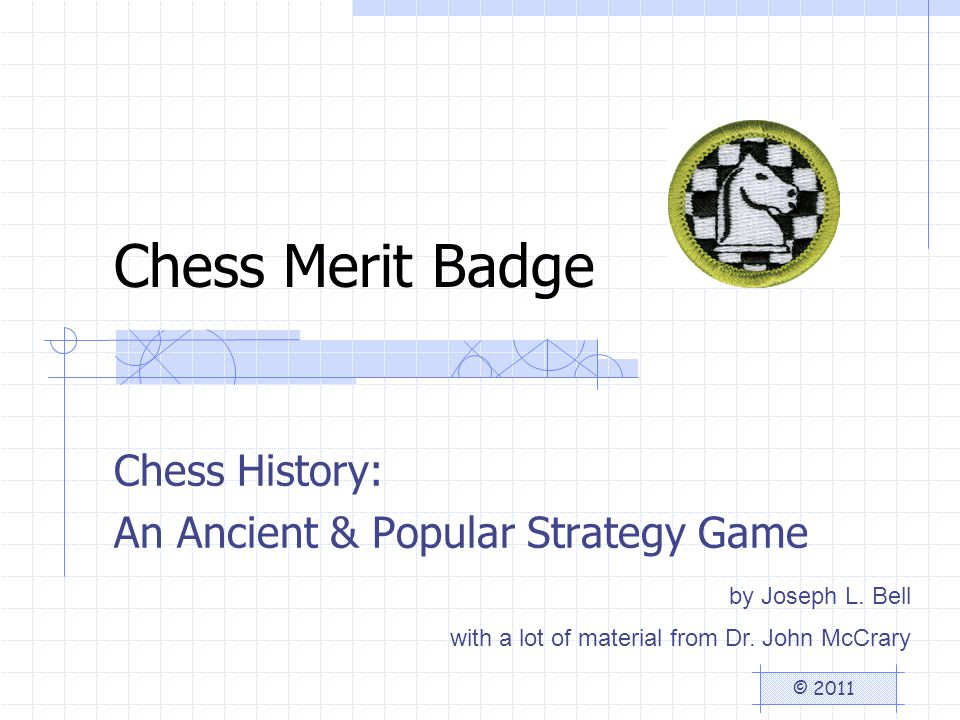 Chess Merit Badge Chess History: An Ancient & Popular Strategy Game © 2011 by Joseph L.