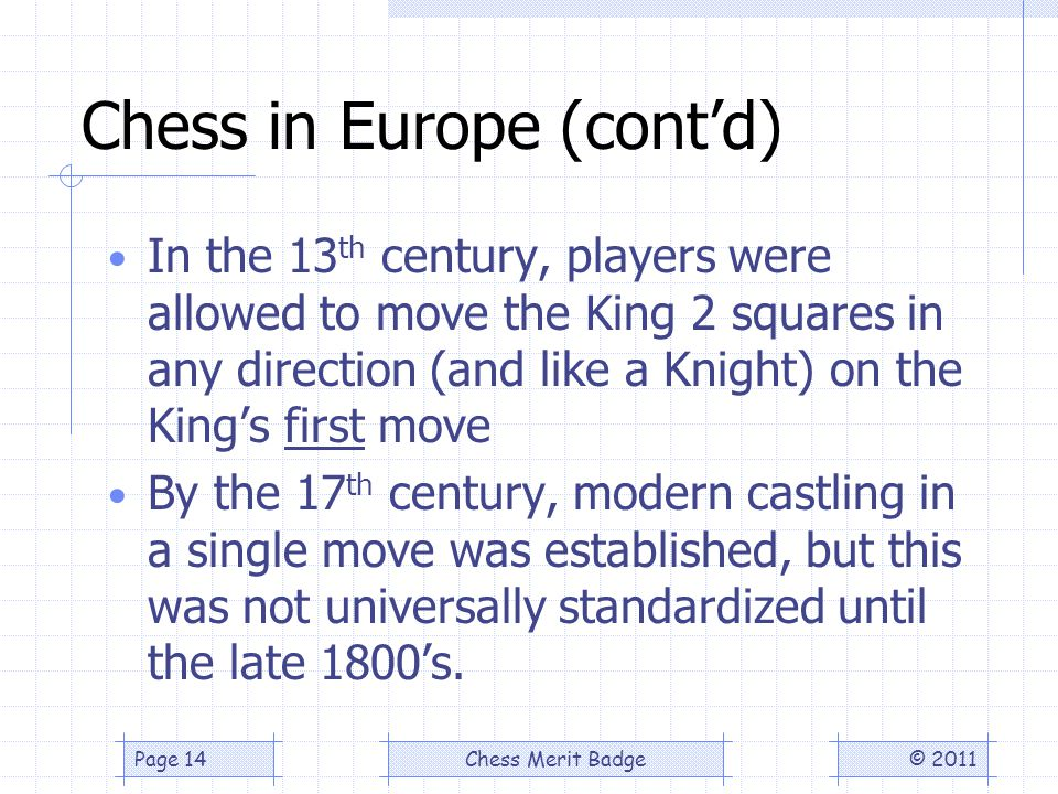 Chess in Europe (contd) In the 13 th century, players were allowed to move the King 2 squares in any direction (and like a Knight) on the Kings first move By the 17 th century, modern castling in a single move was established, but this was not universally standardized until the late 1800s.