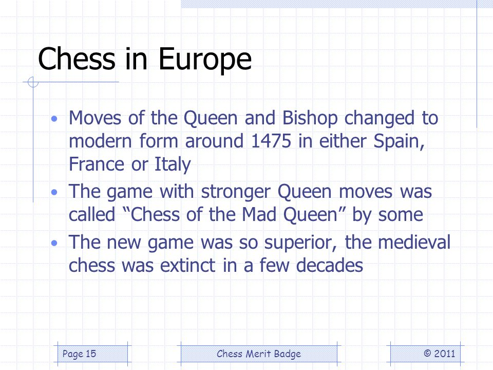 Chess in Europe Moves of the Queen and Bishop changed to modern form around 1475 in either Spain, France or Italy The game with stronger Queen moves was called Chess of the Mad Queen by some The new game was so superior, the medieval chess was extinct in a few decades © 2011Chess Merit BadgePage 15