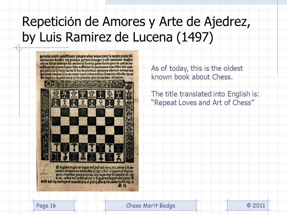 Repetici ó n de Amores y Arte de Ajedrez, by Luis Ramirez de Lucena (1497) © 2011Chess Merit BadgePage 16 As of today, this is the oldest known book about Chess.