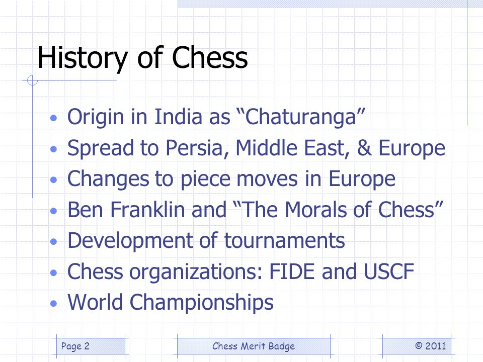 History of Chess Origin in India as Chaturanga Spread to Persia, Middle East, & Europe Changes to piece moves in Europe Ben Franklin and The Morals of Chess Development of tournaments Chess organizations: FIDE and USCF World Championships © 2011Page 2Chess Merit Badge