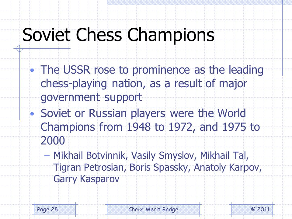 Soviet Chess Champions The USSR rose to prominence as the leading chess-playing nation, as a result of major government support Soviet or Russian players were the World Champions from 1948 to 1972, and 1975 to 2000 –Mikhail Botvinnik, Vasily Smyslov, Mikhail Tal, Tigran Petrosian, Boris Spassky, Anatoly Karpov, Garry Kasparov © 2011Chess Merit BadgePage 28