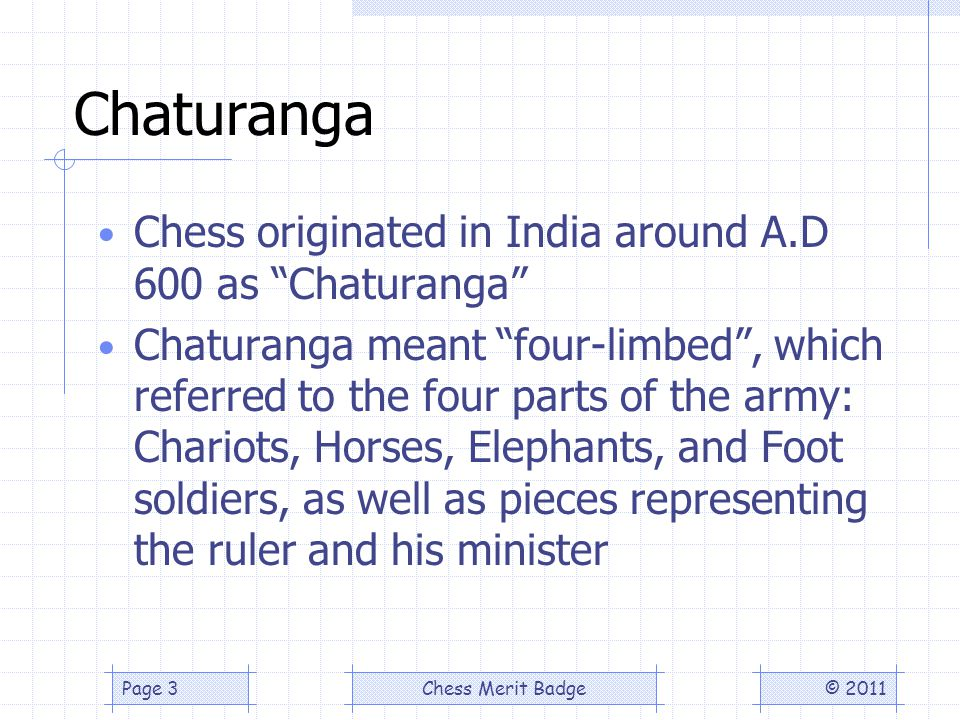 Chaturanga Chess originated in India around A.D 600 as Chaturanga Chaturanga meant four-limbed, which referred to the four parts of the army: Chariots, Horses, Elephants, and Foot soldiers, as well as pieces representing the ruler and his minister © 2011Chess Merit BadgePage 3